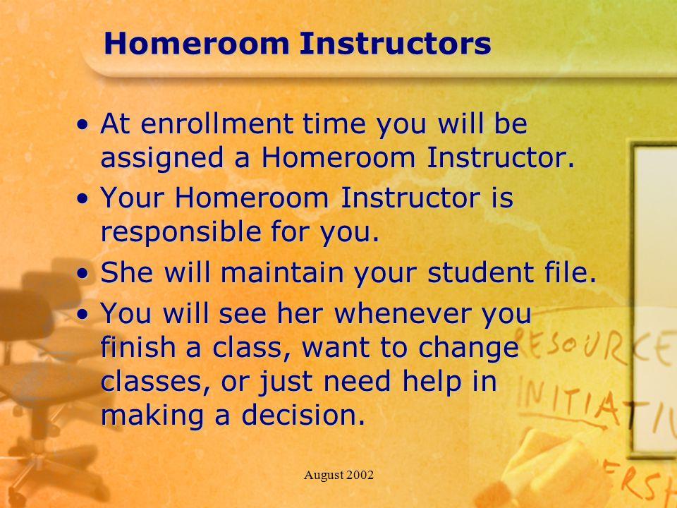 August 2002 Homeroom Instructors At enrollment time you will be assigned a Homeroom Instructor.At enrollment time you will be assigned a Homeroom Instructor.