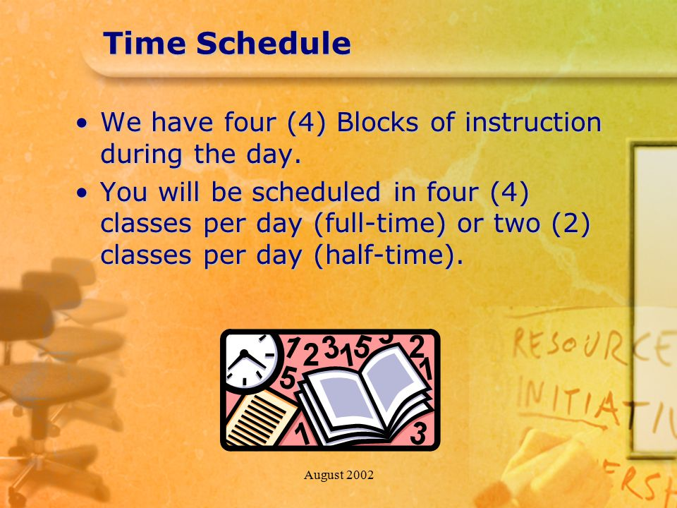 August 2002 Time Schedule We have four (4) Blocks of instruction during the day.We have four (4) Blocks of instruction during the day.