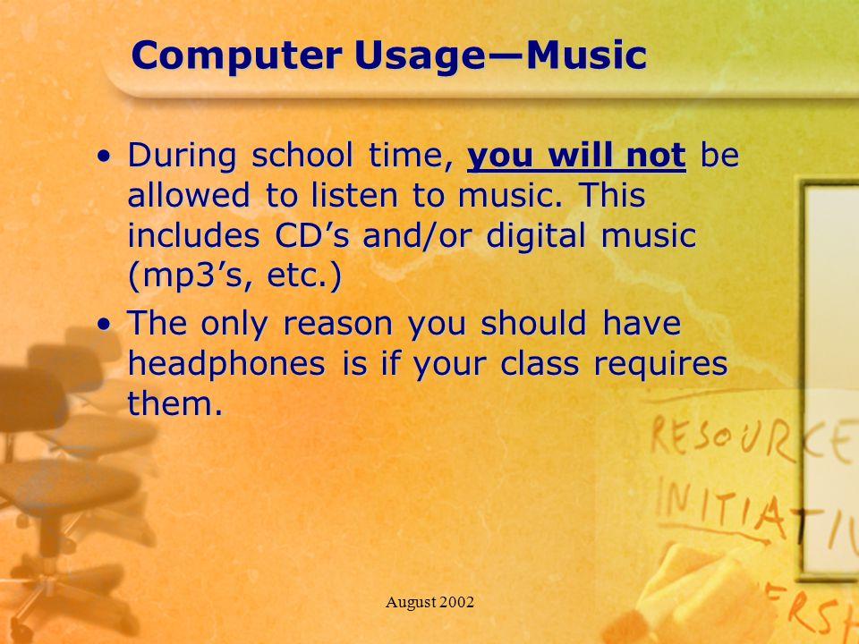 August 2002 Computer Usage—Music During school time, you will not be allowed to listen to music. This includes CD's and/or digital music (mp3's, etc.)