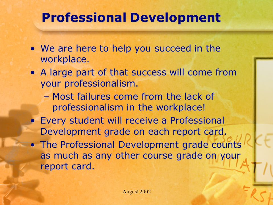 August 2002 Professional Development We are here to help you succeed in the workplace.We are here to help you succeed in the workplace. A large part o
