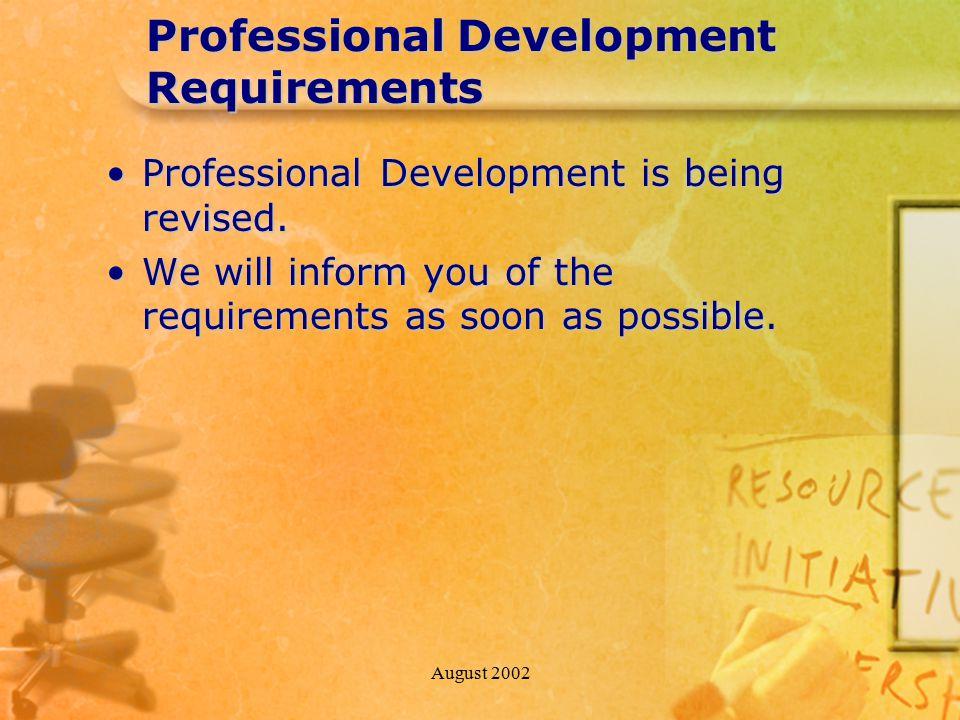 August 2002 Professional Development Requirements Professional Development is being revised.Professional Development is being revised.