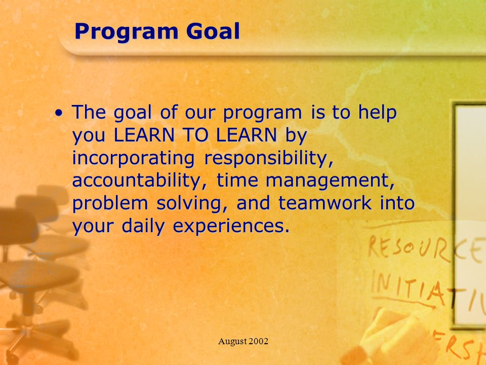 August 2002 Program Goal The goal of our program is to help you LEARN TO LEARN by incorporating responsibility, accountability, time management, probl
