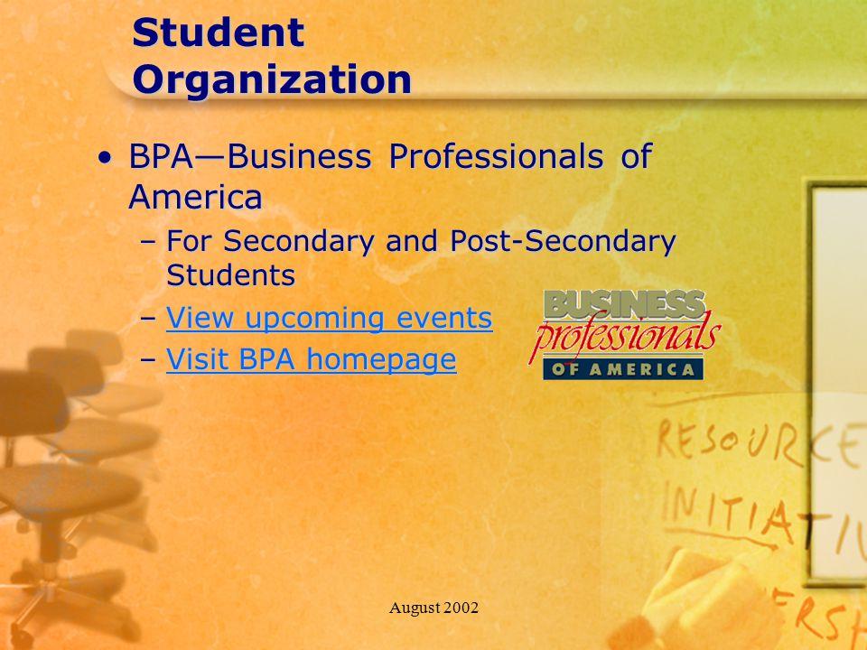 August 2002 Student Organization BPA—Business Professionals of AmericaBPA—Business Professionals of America –For Secondary and Post-Secondary Students –View upcoming events View upcoming eventsView upcoming events –Visit BPA homepage Visit BPA homepageVisit BPA homepage
