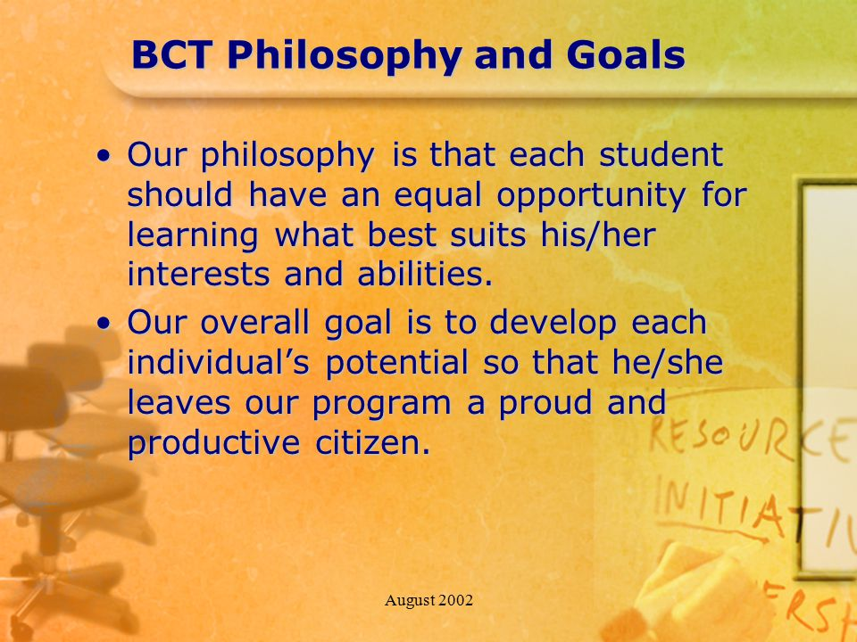 August 2002 BCT Philosophy and Goals Our philosophy is that each student should have an equal opportunity for learning what best suits his/her interests and abilities.Our philosophy is that each student should have an equal opportunity for learning what best suits his/her interests and abilities.