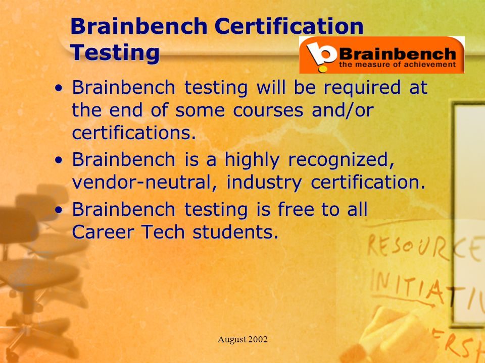 August 2002 Brainbench Certification Testing Brainbench testing will be required at the end of some courses and/or certifications.Brainbench testing will be required at the end of some courses and/or certifications.
