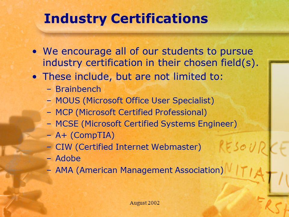 August 2002 Industry Certifications We encourage all of our students to pursue industry certification in their chosen field(s).We encourage all of our students to pursue industry certification in their chosen field(s).