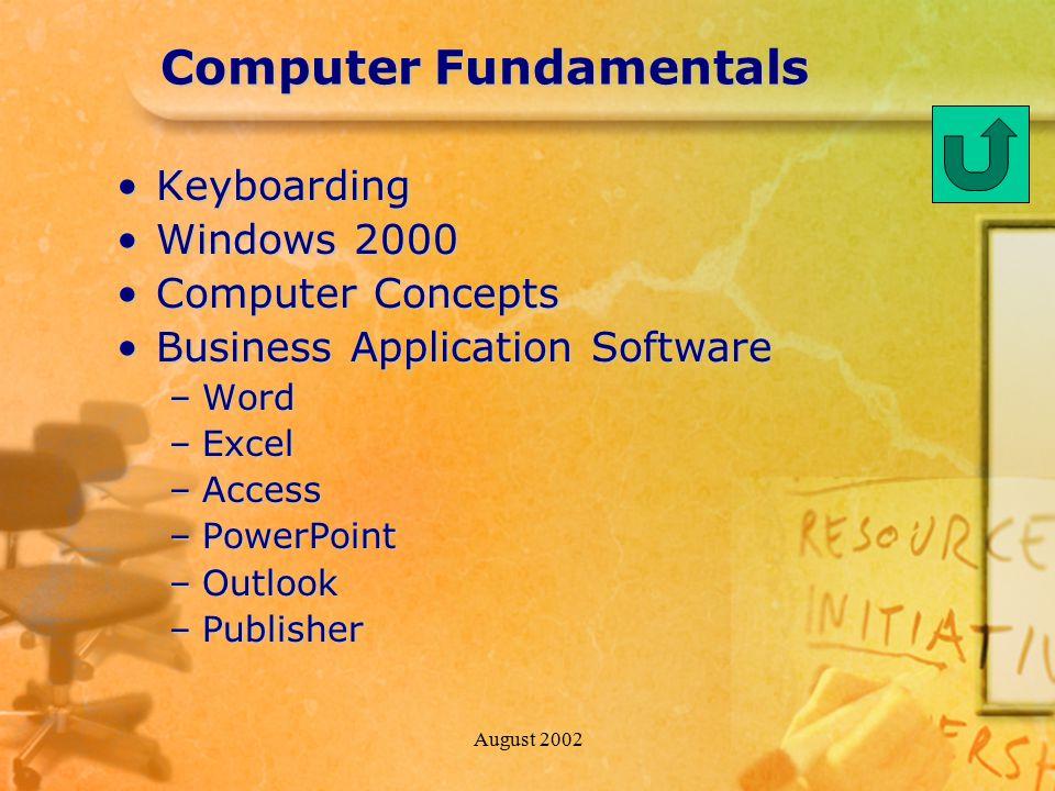 August 2002 Computer Fundamentals KeyboardingKeyboarding Windows 2000Windows 2000 Computer ConceptsComputer Concepts Business Application SoftwareBusiness Application Software –Word –Excel –Access –PowerPoint –Outlook –Publisher