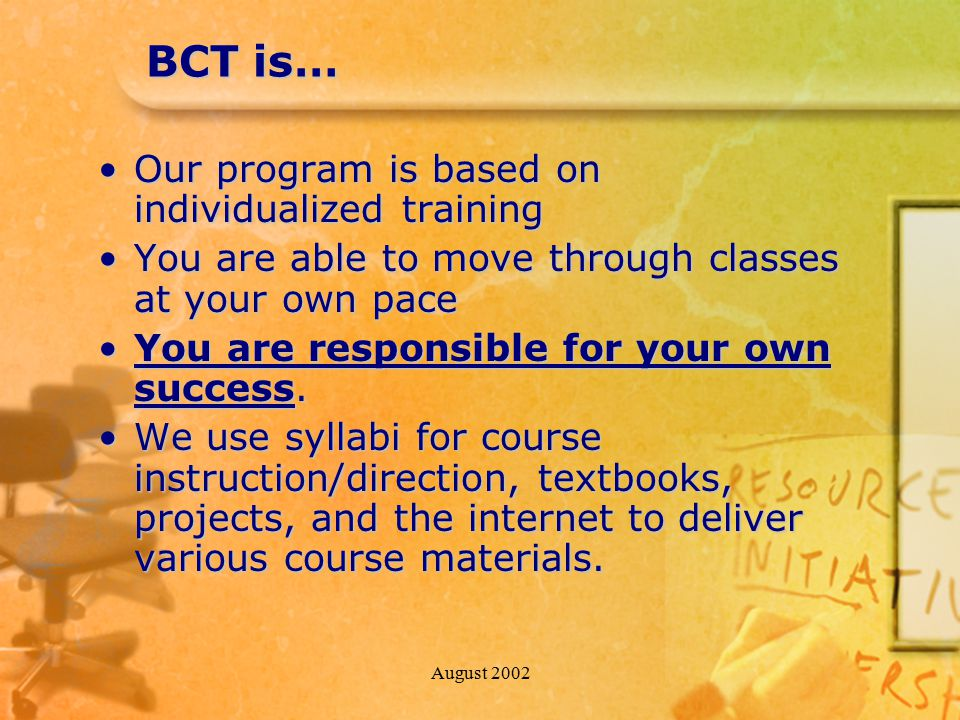 August 2002 BCT is… Our program is based on individualized trainingOur program is based on individualized training You are able to move through classes at your own paceYou are able to move through classes at your own pace You are responsible for your own success.You are responsible for your own success.