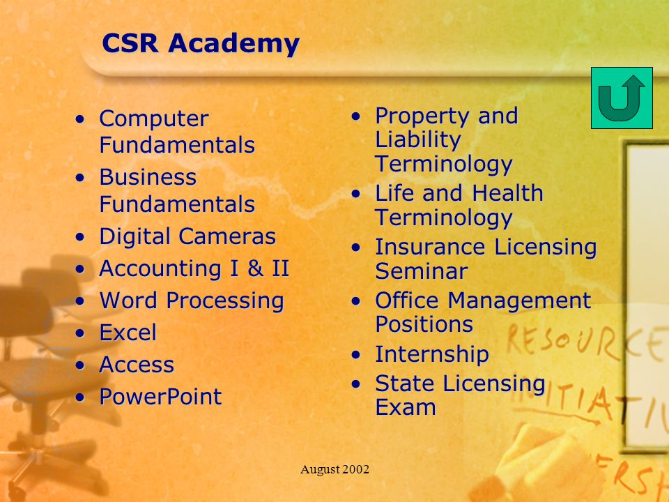 August 2002 CSR Academy Computer FundamentalsComputer Fundamentals Business FundamentalsBusiness Fundamentals Digital CamerasDigital Cameras Accounting I & IIAccounting I & II Word ProcessingWord Processing ExcelExcel AccessAccess PowerPointPowerPoint Property and Liability Terminology Life and Health Terminology Insurance Licensing Seminar Office Management Positions Internship State Licensing Exam