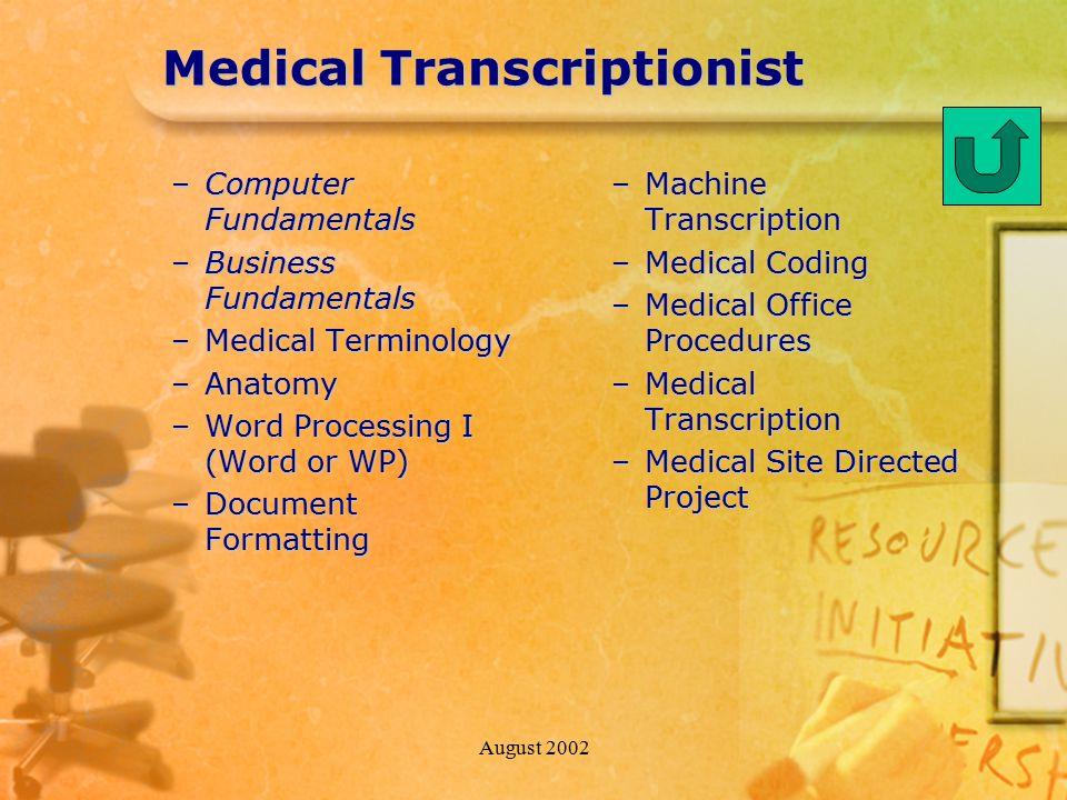 August 2002 Medical Transcriptionist –Computer Fundamentals –Business Fundamentals –Medical Terminology –Anatomy –Word Processing I (Word or WP) –Docu