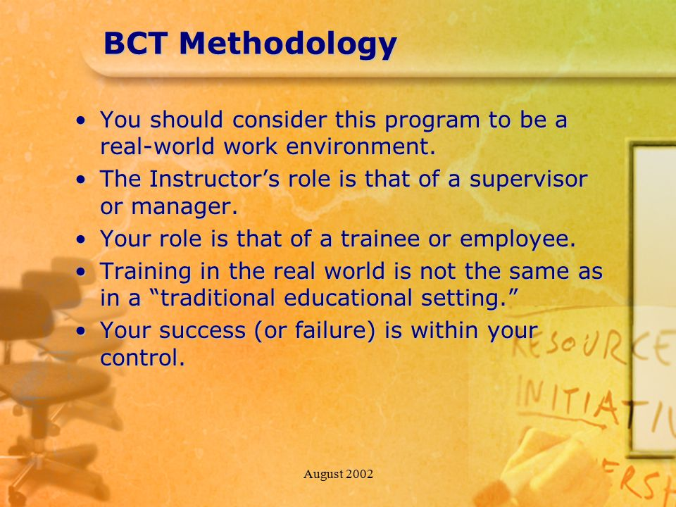 August 2002 BCT Methodology You should consider this program to be a real-world work environment.You should consider this program to be a real-world w