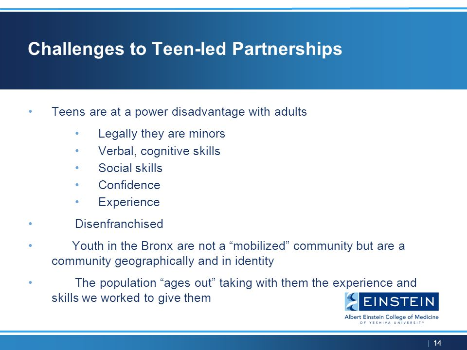 | 14 Challenges to Teen-led Partnerships Teens are at a power disadvantage with adults Legally they are minors Verbal, cognitive skills Social skills Confidence Experience Disenfranchised Youth in the Bronx are not a mobilized community but are a community geographically and in identity The population ages out taking with them the experience and skills we worked to give them