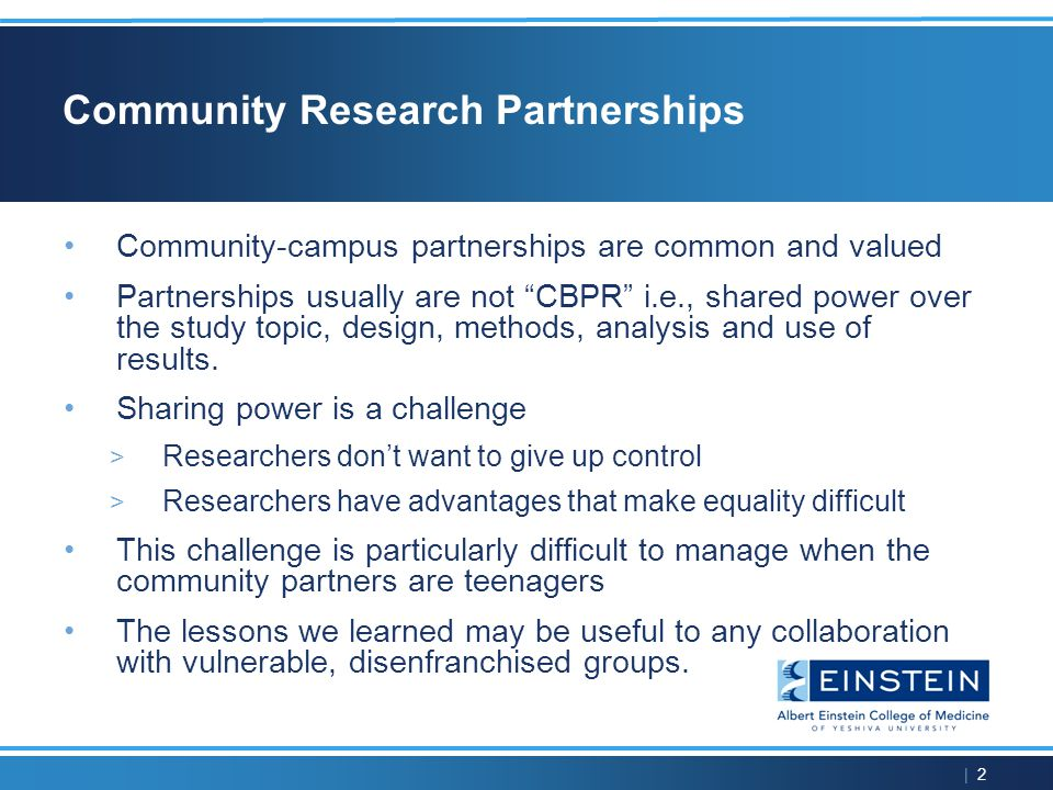 | 2 Community Research Partnerships Community-campus partnerships are common and valued Partnerships usually are not CBPR i.e., shared power over the study topic, design, methods, analysis and use of results.