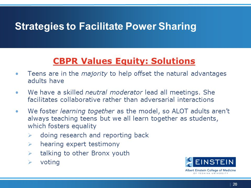 | 20 Strategies to Facilitate Power Sharing CBPR Values Equity: Solutions Teens are in the majority to help offset the natural advantages adults have We have a skilled neutral moderator lead all meetings.