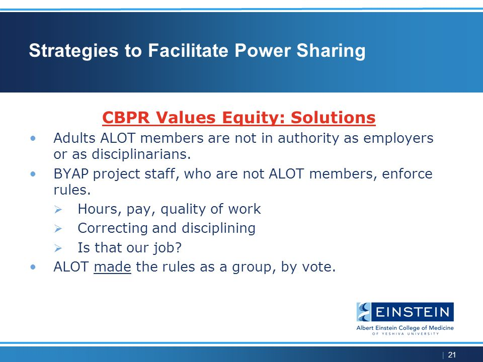 | 21 Strategies to Facilitate Power Sharing CBPR Values Equity: Solutions Adults ALOT members are not in authority as employers or as disciplinarians.