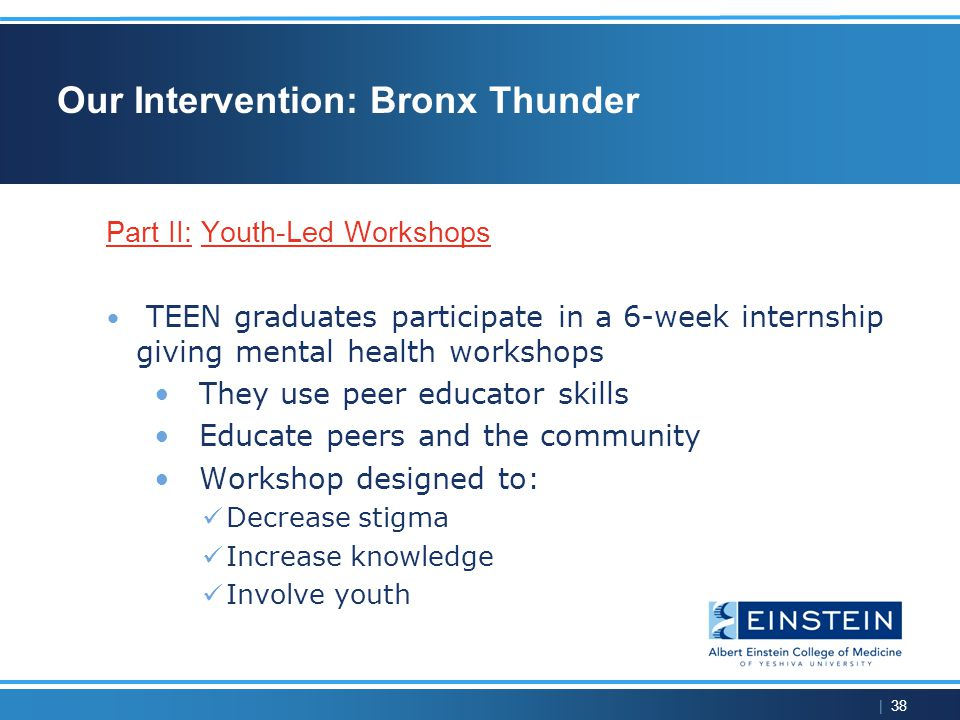 | 38 Our Intervention: Bronx Thunder Part II: Youth-Led Workshops TEEN graduates participate in a 6-week internship giving mental health workshops They use peer educator skills Educate peers and the community Workshop designed to: Decrease stigma Increase knowledge Involve youth