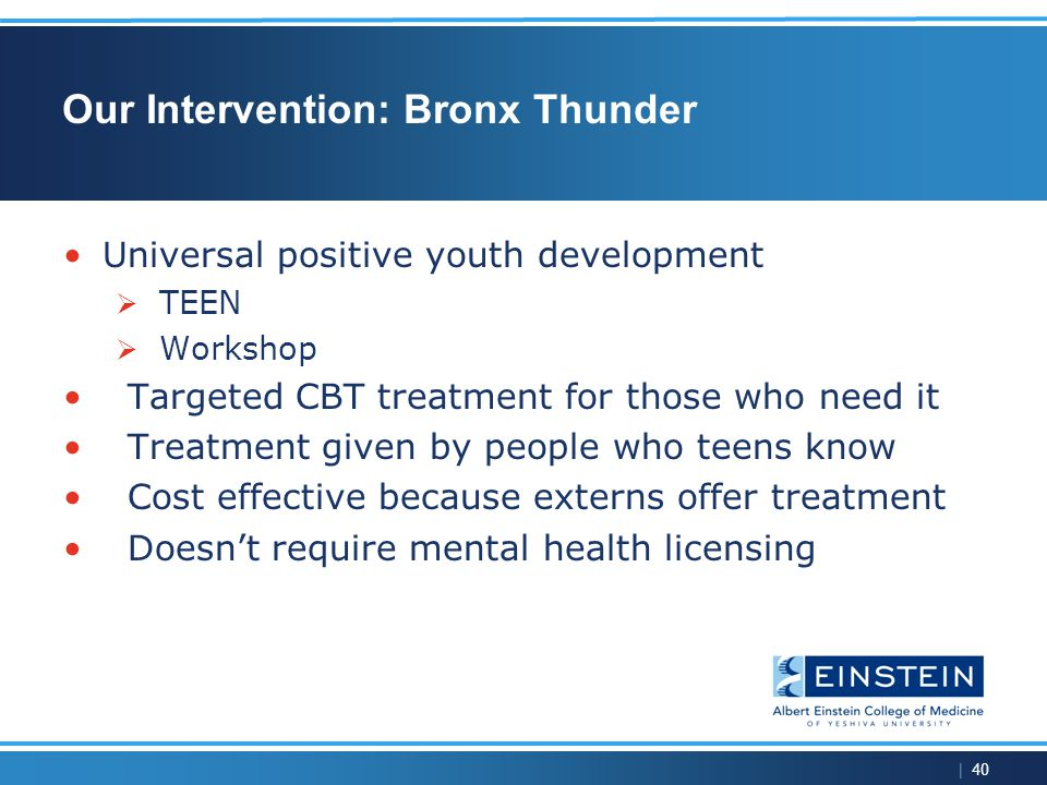 | 40 Our Intervention: Bronx Thunder Universal positive youth development  TEEN  Workshop Targeted CBT treatment for those who need it Treatment given by people who teens know Cost effective because externs offer treatment Doesn't require mental health licensing