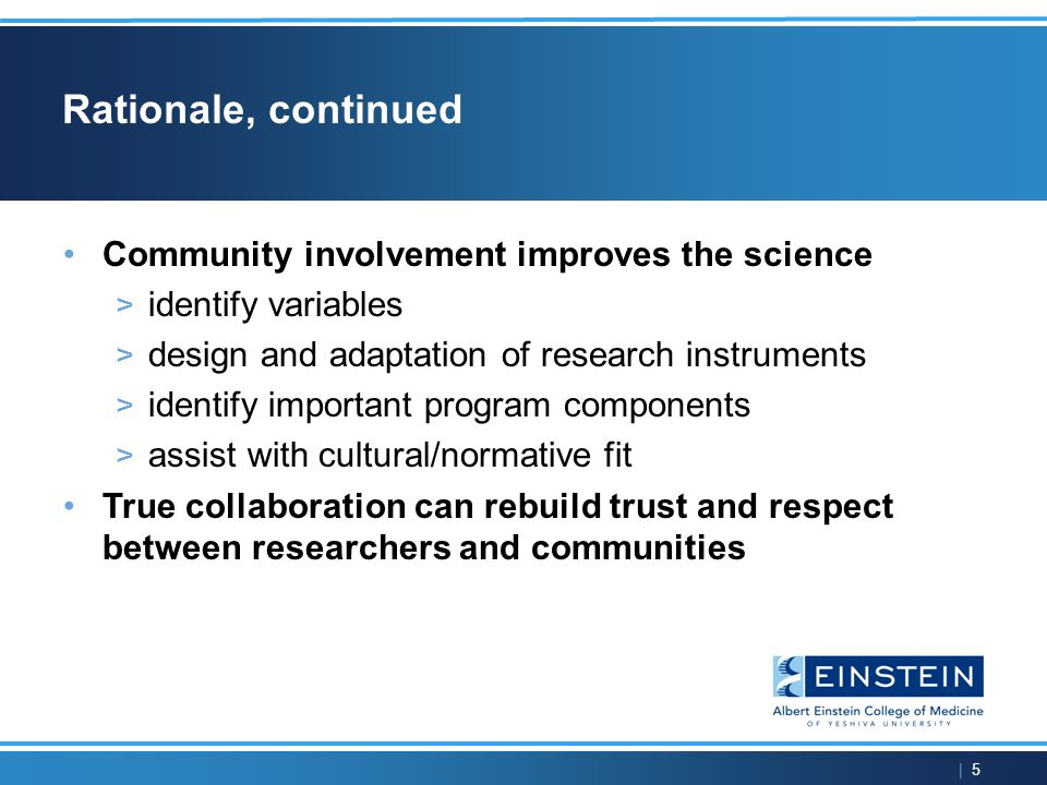 | 5 Rationale, continued Community involvement improves the science > identify variables > design and adaptation of research instruments > identify important program components > assist with cultural/normative fit True collaboration can rebuild trust and respect between researchers and communities