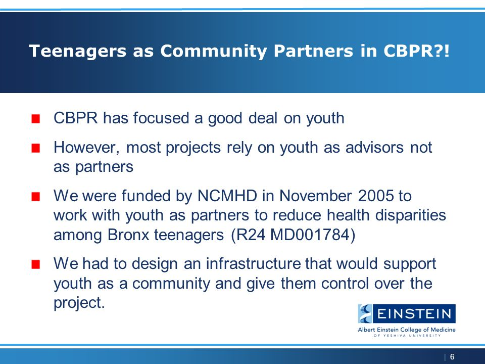 | 7 Goals for this Presentation Describe how we applied principles of CBPR when the community is teenagers Describe the challenges to true power sharing with youth and some solutions Describe the health disparity youth chose and why Describe the intervention they developed