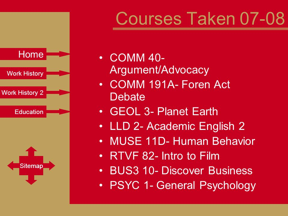 Work History Work History 2 Education Sitemap Home Courses Taken 07-08 COMM 40- Argument/Advocacy COMM 191A- Foren Act Debate GEOL 3- Planet Earth LLD 2- Academic English 2 MUSE 11D- Human Behavior RTVF 82- Intro to Film BUS3 10- Discover Business PSYC 1- General Psychology