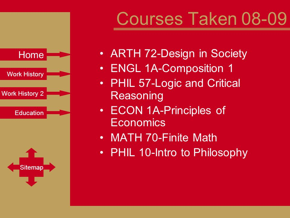 Work History Work History 2 Education Sitemap Home Courses Taken 08-09 ARTH 72-Design in Society ENGL 1A-Composition 1 PHIL 57-Logic and Critical Reasoning ECON 1A-Principles of Economics MATH 70-Finite Math PHIL 10-Intro to Philosophy