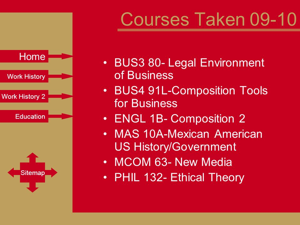 Work History Work History 2 Education Sitemap Home Courses Taken 09-10 BUS3 80- Legal Environment of Business BUS4 91L-Composition Tools for Business ENGL 1B- Composition 2 MAS 10A-Mexican American US History/Government MCOM 63- New Media PHIL 132- Ethical Theory