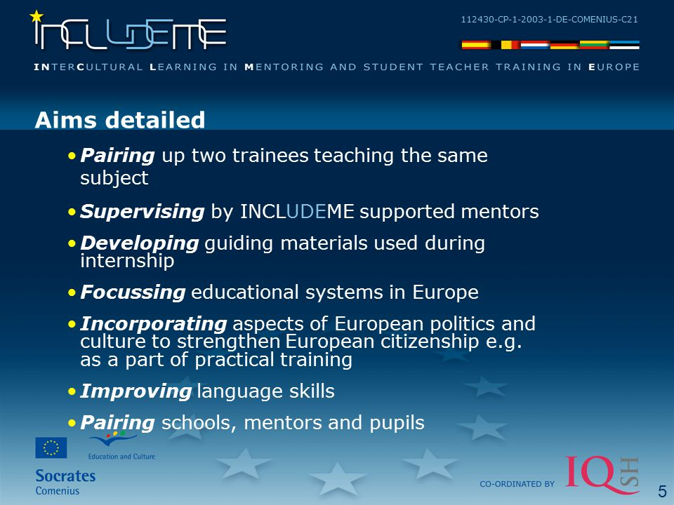 112430-CP-1-2003-1-DE-COMENIUS-C21 Aims detailed Pairing up two trainees teaching the same subject Supervising by INCLUDEME supported mentors Developi