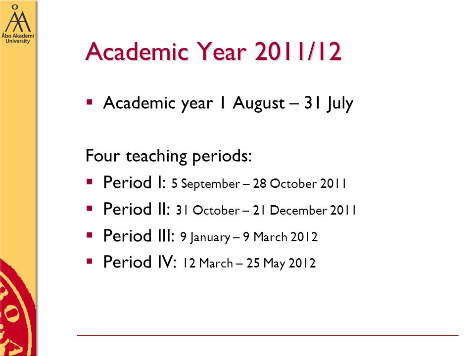 Academic Year 2011/12  Academic year 1 August – 31 July Four teaching periods:  Period I: 5 September – 28 October 2011  Period II: 31 October – 21 December 2011  Period III: 9 January – 9 March 2012  Period IV: 12 March – 25 May 2012