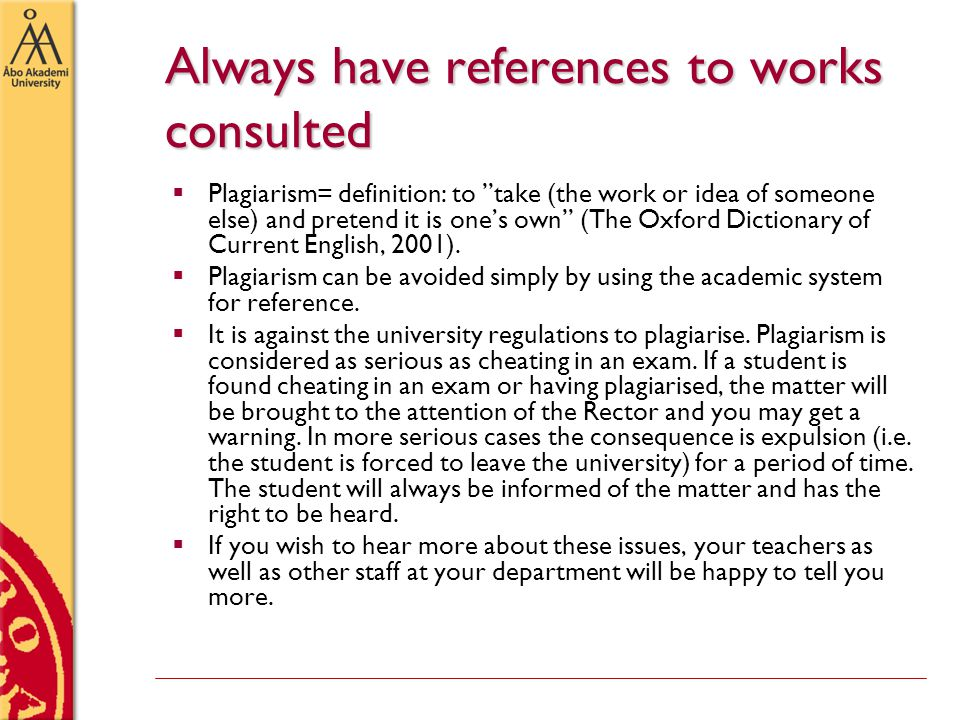Always have references to works consulted  Plagiarism= definition: to take (the work or idea of someone else) and pretend it is one's own (The Oxford Dictionary of Current English, 2001).
