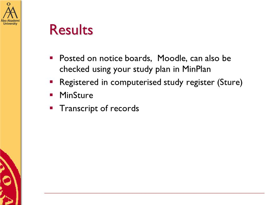 Results  Posted on notice boards, Moodle, can also be checked using your study plan in MinPlan  Registered in computerised study register (Sture)  MinSture  Transcript of records
