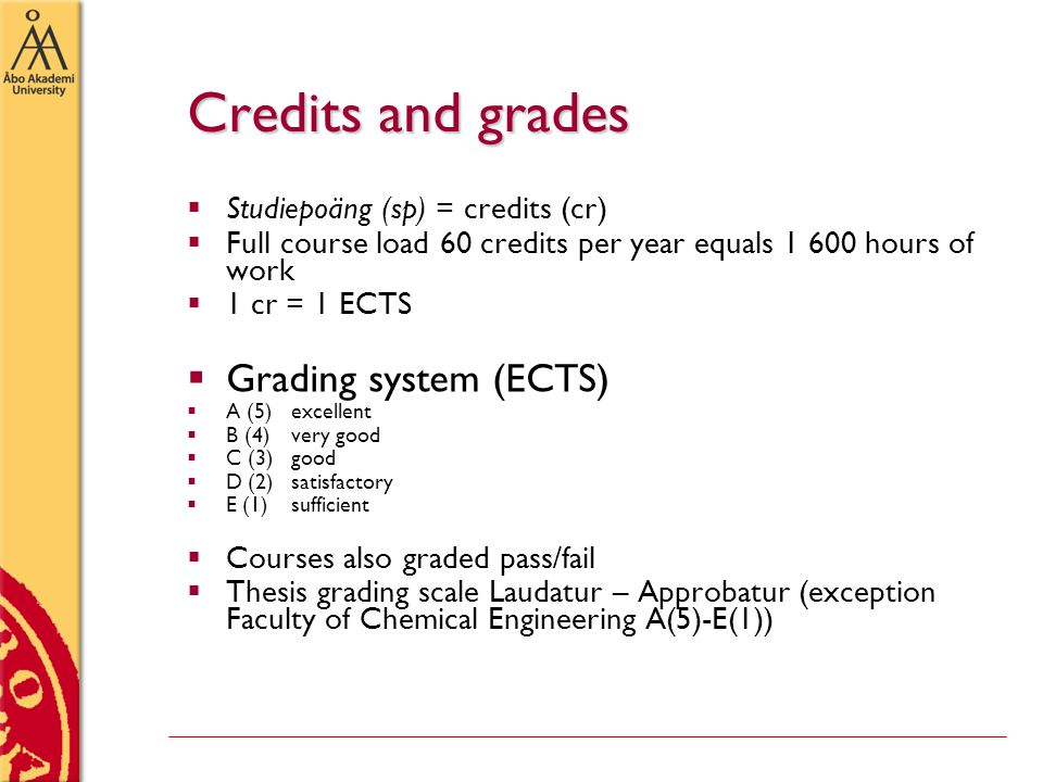 Credits and grades  Studiepoäng (sp) = credits (cr)  Full course load 60 credits per year equals 1 600 hours of work  1 cr = 1 ECTS  Grading system (ECTS)  A (5)excellent  B (4)very good  C (3)good  D (2)satisfactory  E (1)sufficient  Courses also graded pass/fail  Thesis grading scale Laudatur – Approbatur (exception Faculty of Chemical Engineering A(5)-E(1))