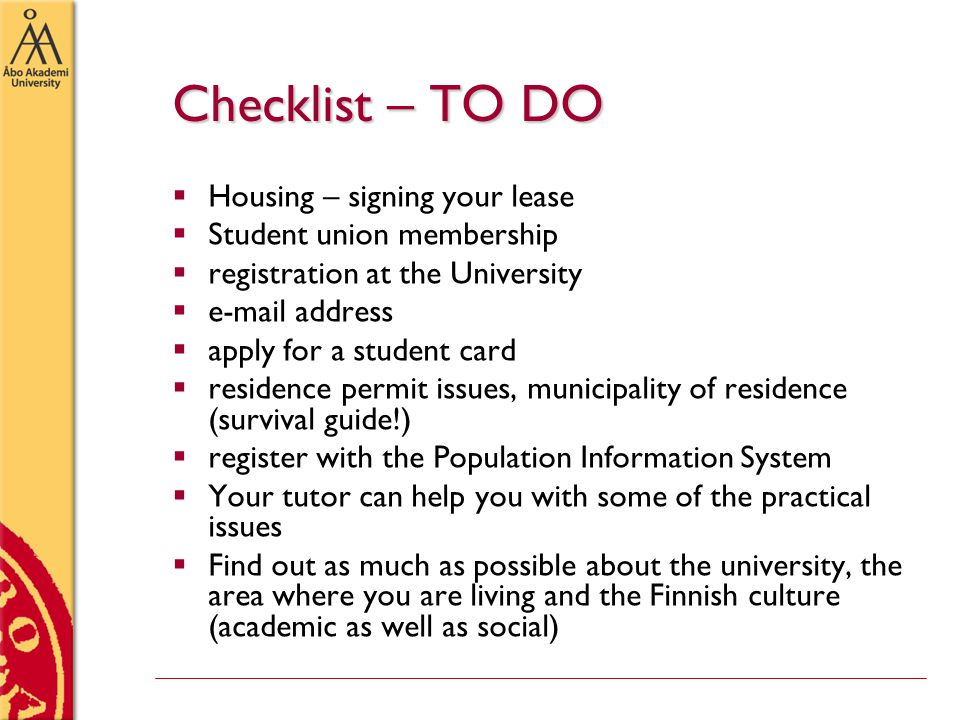 Checklist – TO DO  Housing – signing your lease  Student union membership  registration at the University  e-mail address  apply for a student card  residence permit issues, municipality of residence (survival guide!)  register with the Population Information System  Your tutor can help you with some of the practical issues  Find out as much as possible about the university, the area where you are living and the Finnish culture (academic as well as social)