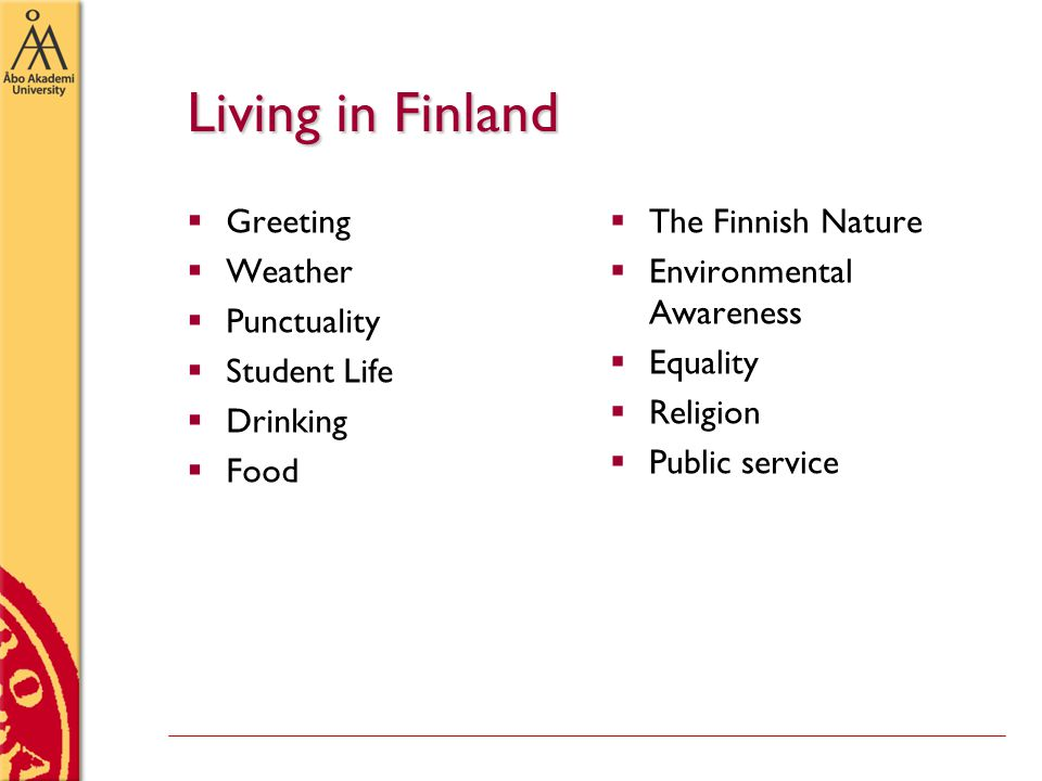 Living in Finland  Greeting  Weather  Punctuality  Student Life  Drinking  Food  The Finnish Nature  Environmental Awareness  Equality  Religion  Public service