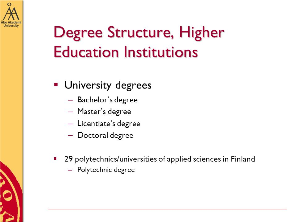 Degree Structure, Higher Education Institutions  University degrees – Bachelor's degree – Master's degree – Licentiate's degree – Doctoral degree  29 polytechnics/universities of applied sciences in Finland – Polytechnic degree