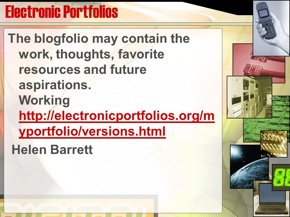 Electronic Portfolios The blogfolio may contain the work, thoughts, favorite resources and future aspirations.