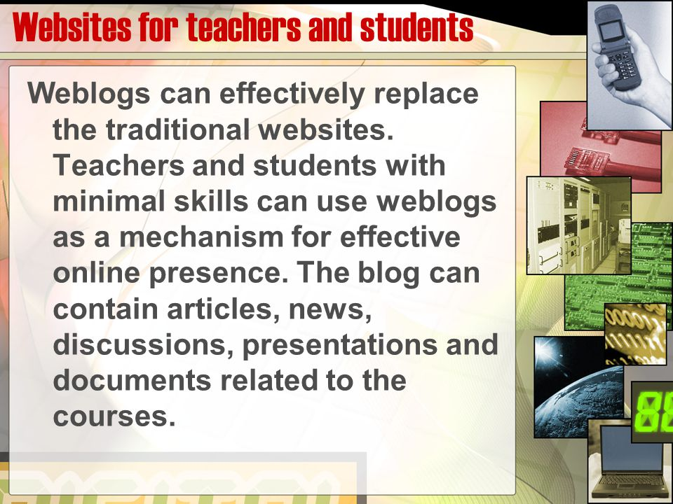 Websites for teachers and students Weblogs can effectively replace the traditional websites. Teachers and students with minimal skills can use weblogs