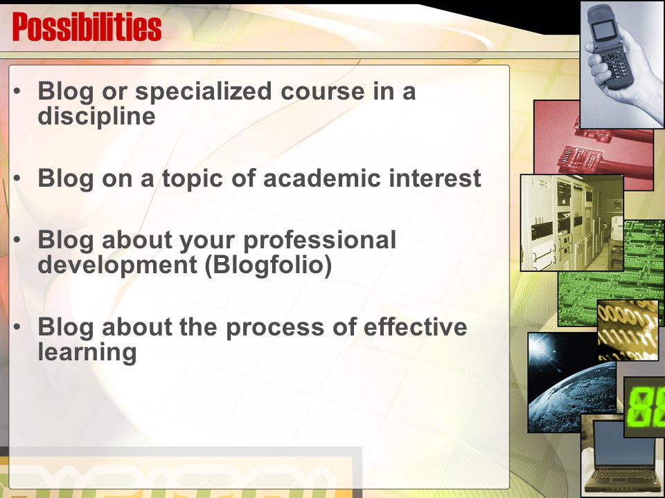 Possibilities Blog or specialized course in a discipline Blog on a topic of academic interest Blog about your professional development (Blogfolio) Blog about the process of effective learning