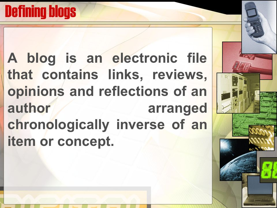 Defining blogs A blog is an electronic file that contains links, reviews, opinions and reflections of an author arranged chronologically inverse of an