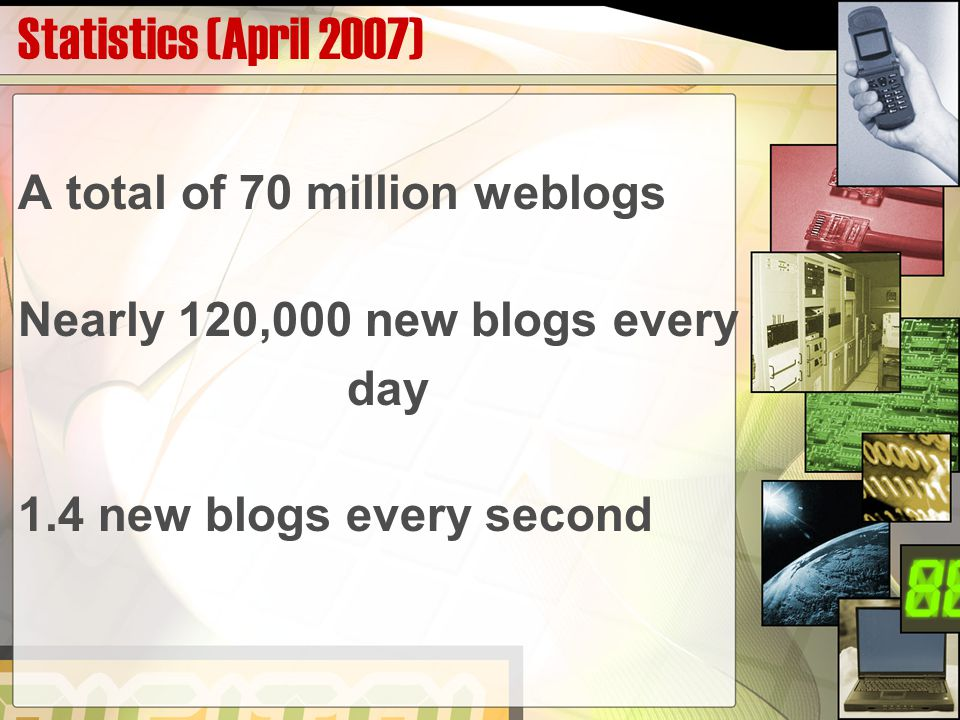 Statistics (April 2007) A total of 70 million weblogs Nearly 120,000 new blogs every day 1.4 new blogs every second