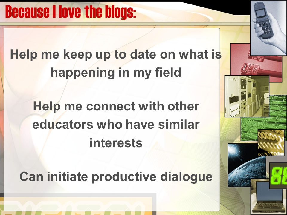 Because I love the blogs: Help me keep up to date on what is happening in my field Help me connect with other educators who have similar interests Can