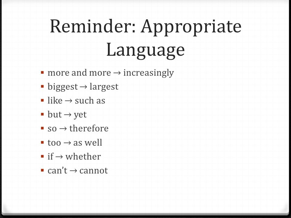 Reminder: Appropriate Language  more and more → increasingly  biggest → largest  like → such as  but → yet  so → therefore  too → as well  if →