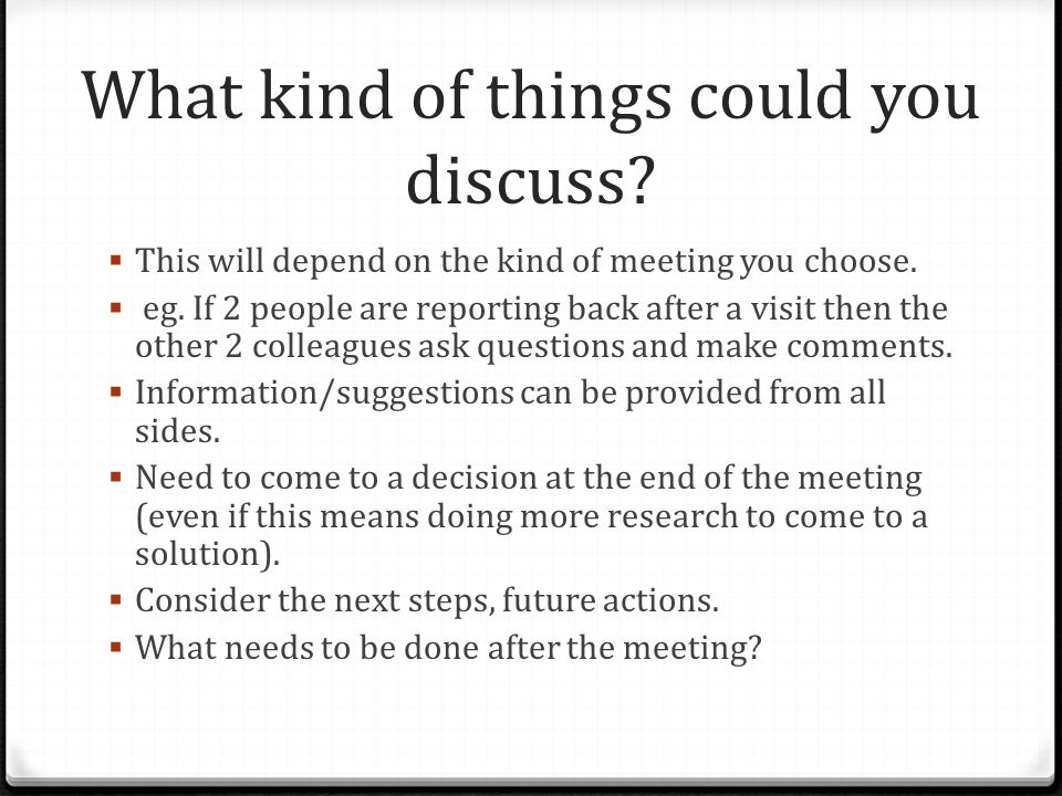 What kind of things could you discuss?  This will depend on the kind of meeting you choose.  eg. If 2 people are reporting back after a visit then t