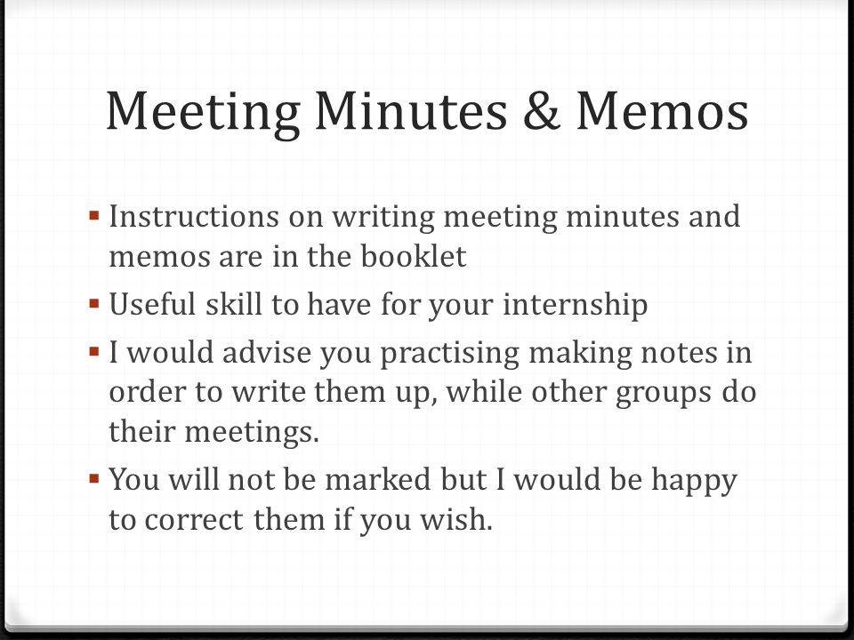 Meeting Minutes & Memos  Instructions on writing meeting minutes and memos are in the booklet  Useful skill to have for your internship  I would advise you practising making notes in order to write them up, while other groups do their meetings.