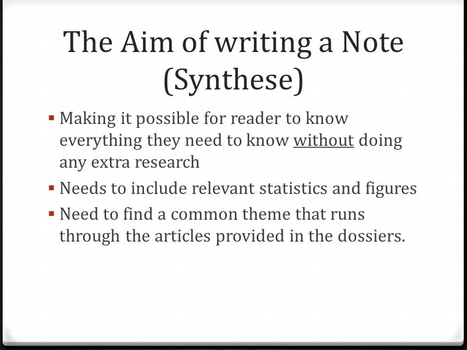 The Aim of writing a Note (Synthese)  Making it possible for reader to know everything they need to know without doing any extra research  Needs to include relevant statistics and figures  Need to find a common theme that runs through the articles provided in the dossiers.