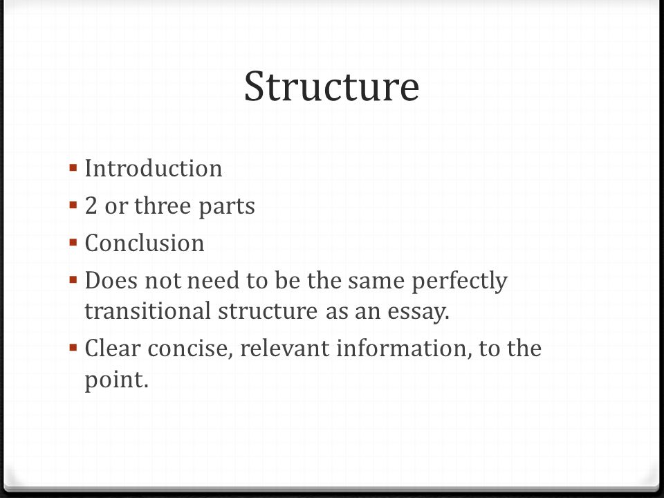 Structure  Introduction  2 or three parts  Conclusion  Does not need to be the same perfectly transitional structure as an essay.