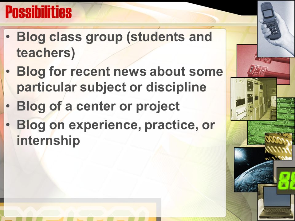 Possibilities Blog class group (students and teachers) Blog for recent news about some particular subject or discipline Blog of a center or project Blog on experience, practice, or internship