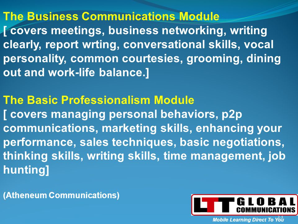 13 Mobile Learning Direct To You The Business Communications Module [ covers meetings, business networking, writing clearly, report wrting, conversational skills, vocal personality, common courtesies, grooming, dining out and work-life balance.] The Basic Professionalism Module [ covers managing personal behaviors, p2p communications, marketing skills, enhancing your performance, sales techniques, basic negotiations, thinking skills, writing skills, time management, job hunting] (Atheneum Communications)