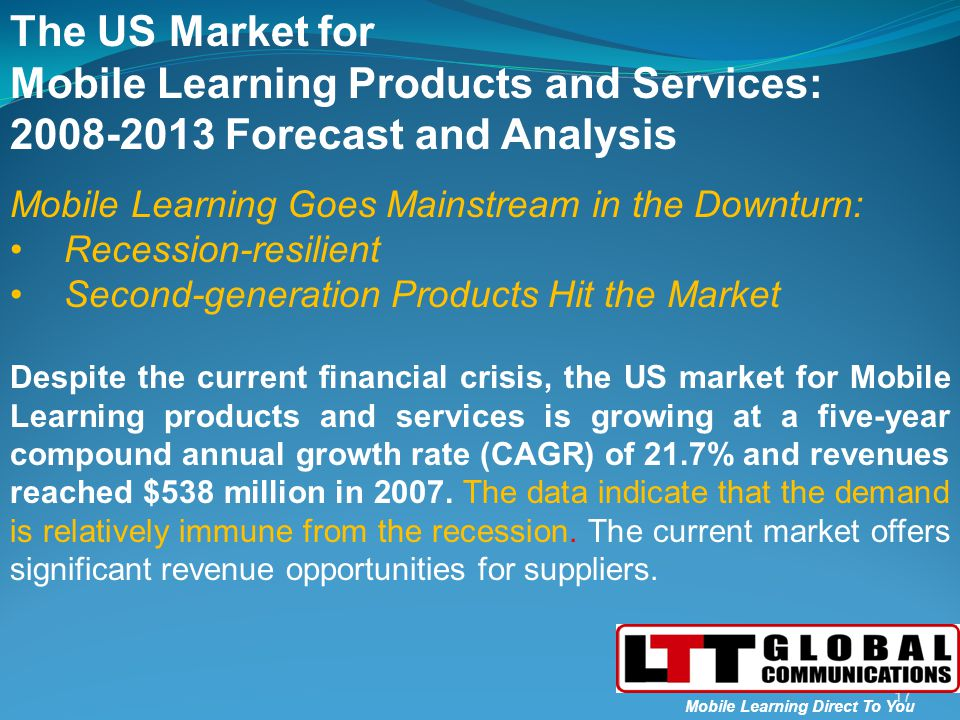 The US Market for Mobile Learning Products and Services: 2008-2013 Forecast and Analysis Mobile Learning Goes Mainstream in the Downturn: Recession-resilient Second-generation Products Hit the Market Despite the current financial crisis, the US market for Mobile Learning products and services is growing at a five-year compound annual growth rate (CAGR) of 21.7% and revenues reached $538 million in 2007.