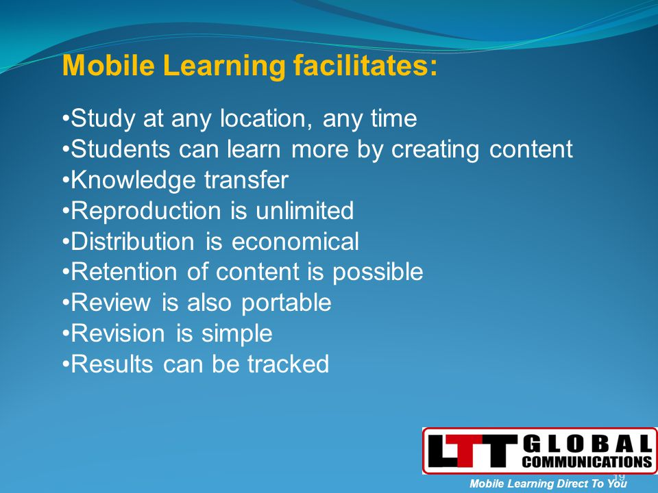 Mobile Learning facilitates: Study at any location, any time Students can learn more by creating content Knowledge transfer Reproduction is unlimited Distribution is economical Retention of content is possible Review is also portable Revision is simple Results can be tracked 19 Mobile Learning Direct To You