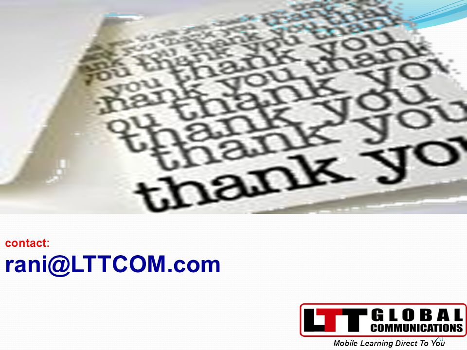 20 contact: rani@LTTCOM.com Mobile Learning Direct To You